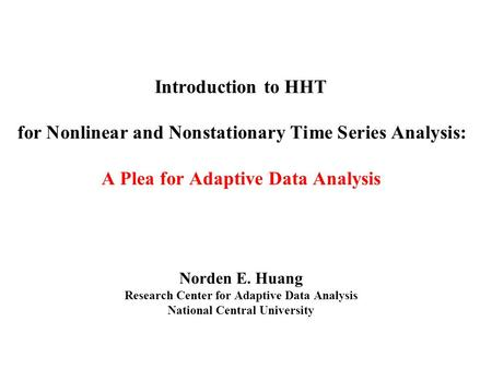 Introduction to HHT for Nonlinear and Nonstationary Time Series Analysis: A Plea for Adaptive Data Analysis Norden E. Huang Research Center for Adaptive.