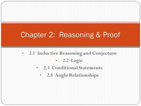 2.1 Inductive Reasoning and Conjecture 2.2 Logic 2.3 Conditional Statements 2.8 Angle Relationships Chapter 2: Reasoning & Proof.