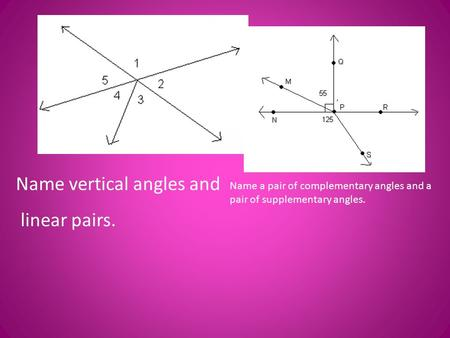 Name vertical angles and linear pairs. Name a pair of complementary angles and a pair of supplementary angles.