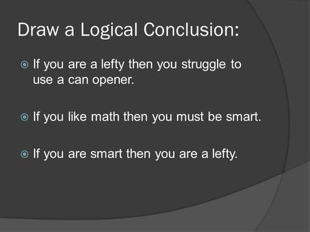 Draw a Logical Conclusion:  If you are a lefty then you struggle to use a can opener.  If you like math then you must be smart.  If you are smart then.