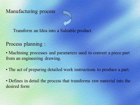 Process planning : Machining processes and parameters used to convert a piece part from an engineering drawing. The act of preparing detailed work instructions.