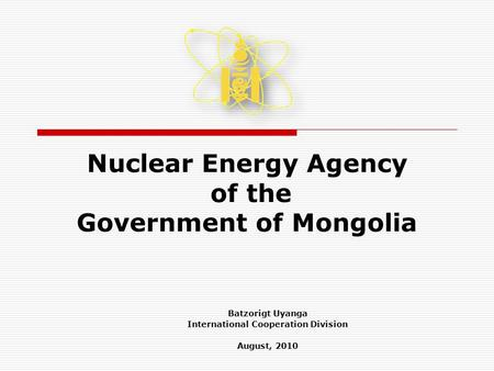Nuclear Energy Agency of the Government of Mongolia Batzorigt Uyanga International Cooperation Division August, 2010.