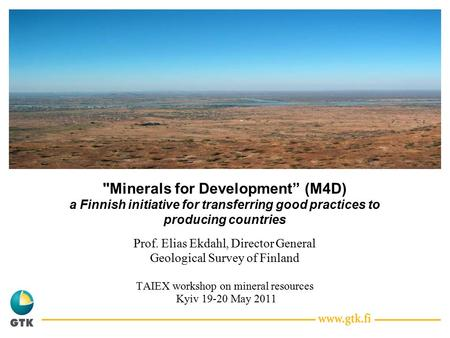 "Minerals for Development"" (M4D) a Finnish initiative for transferring good practices to producing countries Prof. Elias Ekdahl, Director General Geological."