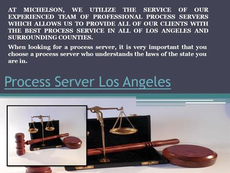 Process Server Los Angeles AT MICHELSON, WE UTILIZE THE SERVICE OF OUR EXPERIENCED TEAM OF PROFESSIONAL PROCESS SERVERS WHICH ALLOWS US TO PROVIDE ALL.