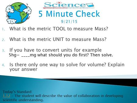 1. What is the metric TOOL to measure Mass? 2. What is the metric UNIT to measure Mass? 3. If you have to convert units for example 5hg= ____mg what should.
