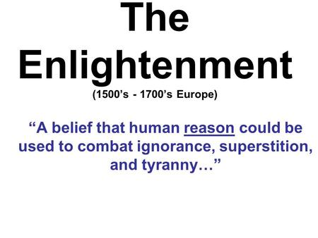 "The Enlightenment (1500's - 1700's Europe) ""A belief that human reason could be used to combat ignorance, superstition, and tyranny…"""
