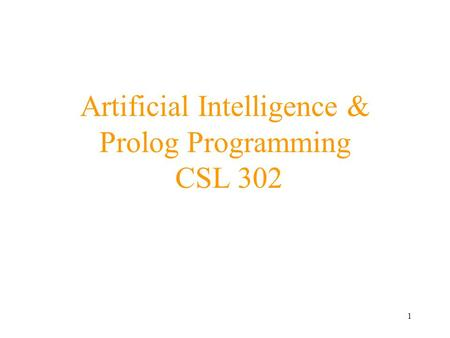 1 Artificial Intelligence & Prolog Programming CSL 302.