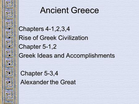 Ancient Greece Chapters 4-1,2,3,4 Chapters 4-1,2,3,4 Rise of Greek Civilization Rise of Greek Civilization Chapter 5-1,2 Chapter 5-1,2 Greek Ideas and.