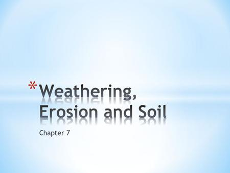 Chapter 7. Erosion : removal and transport of weathered material from one location to another. Weathering : chemical and physical processes by which rocks.