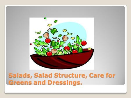 Salads, Salad Structure, Care for Greens and Dressings.