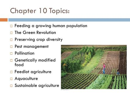 Chapter 10 Topics:  Feeding a growing human population  The Green Revolution  Preserving crop diversity  Pest management  Pollination  Genetically.
