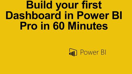 Build your first Dashboard in Power BI Pro in 60 Minutes.