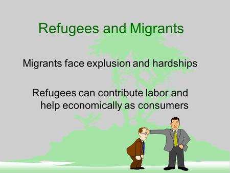 Refugees and Migrants Migrants face explusion and hardships Refugees can contribute labor and help economically as consumers.