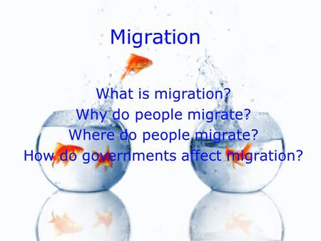 Migration What is migration? Why do people migrate? Where do people migrate? How do governments affect migration? What is migration? Why do people migrate?