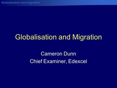 Globalisation and migration Globalisation and Migration Cameron Dunn Chief Examiner, Edexcel.