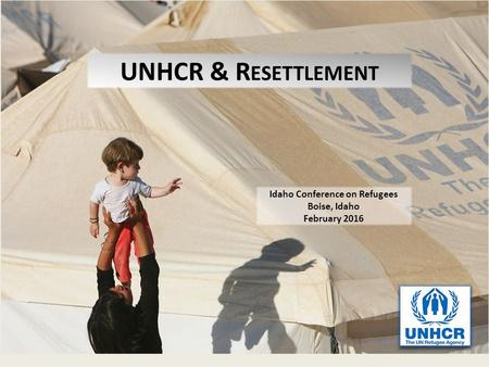 UNHCR & R ESETTLEMENT Idaho Conference on Refugees Boise, Idaho February 2016.