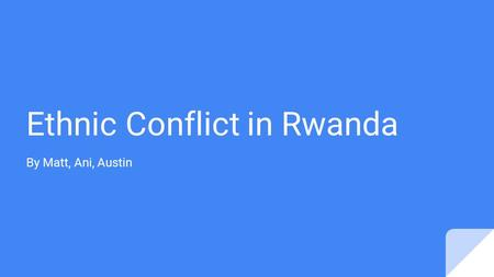 Ethnic Conflict in Rwanda By Matt, Ani, Austin. Maps.