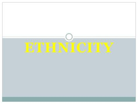 ETHNICITY Chapter 7. Distribution of Ethnicities Ethnicity-a group of people who share the cultural traditions of a particular homeland or hearth. Ethnicities.