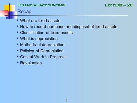 Financial Accounting 1 Lecture – 20 Recap What are fixed assets How to record purchase and disposal of fixed assets Classification of fixed assets What.