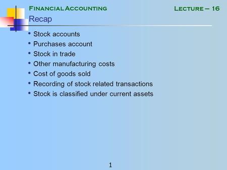 Financial Accounting 1 Lecture – 16 Recap Stock accounts Purchases account Stock in trade Other manufacturing costs Cost of goods sold Recording of stock.