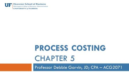 Professor Debbie Garvin, JD; CPA – ACG2071 PROCESS COSTING CHAPTER 5.