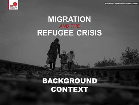MIGRATION AND THE REFUGEE CRISIS BACKGROUND CONTEXT Picture credit:Picture credit: Jonathan Hyams/Save the Children.