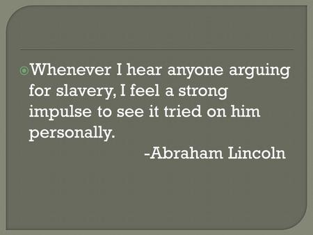  Whenever I hear anyone arguing for slavery, I feel a strong impulse to see it tried on him personally. -Abraham Lincoln.