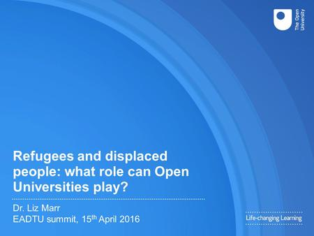 Refugees and displaced people: what role can Open Universities play? Dr. Liz Marr EADTU summit, 15 th April 2016.