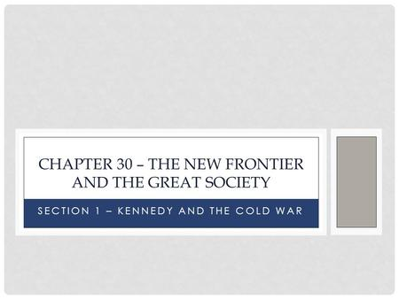 SECTION 1 – KENNEDY AND THE COLD WAR CHAPTER 30 – THE NEW FRONTIER AND THE GREAT SOCIETY.
