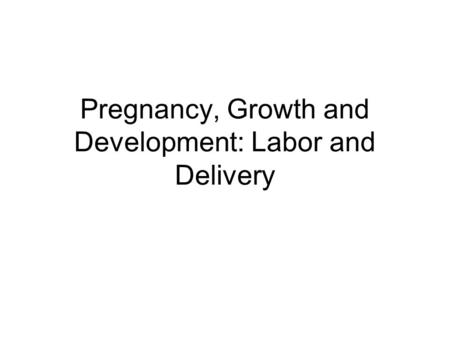 Pregnancy, Growth and Development: Labor and Delivery.