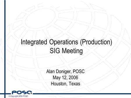 © Copyright 2006 POSC Integrated Operations (Production) SIG Meeting Alan Doniger, POSC May 12, 2006 Houston, Texas.