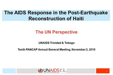 1 The UN Perspective UNAIDS Trinidad & Tobago Tenth PANCAP Annual General Meeting, November 2, 2010 The AIDS Response in the Post-Earthquake Reconstruction.
