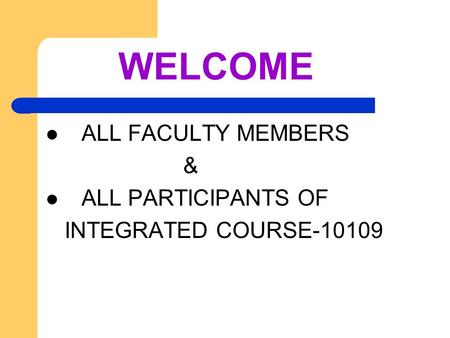 WELCOME ALL FACULTY MEMBERS & ALL PARTICIPANTS OF INTEGRATED COURSE-10109.