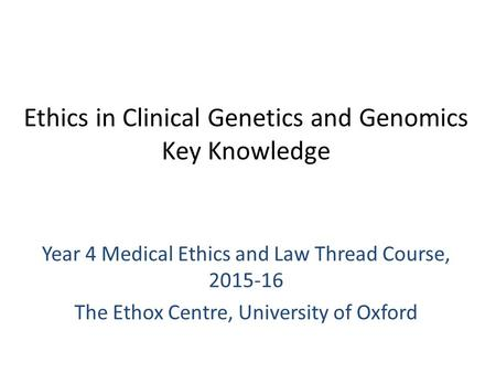 Ethics in Clinical Genetics and Genomics Key Knowledge Year 4 Medical Ethics and Law Thread Course, 2015-16 The Ethox Centre, University of Oxford.