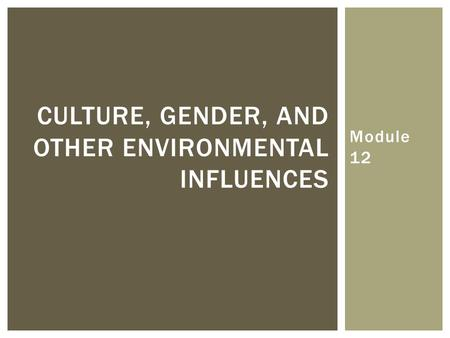 Module 12 CULTURE, GENDER, AND OTHER ENVIRONMENTAL INFLUENCES.
