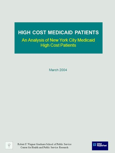 March 2004 HIGH COST MEDICAID PATIENTS An Analysis of New York City Medicaid High Cost Patients Robert F. Wagner Graduate School of Public Service Center.
