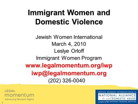 1 Immigrant Women and Domestic Violence Jewish Women International March 4, 2010 Leslye Orloff Immigrant Women Program