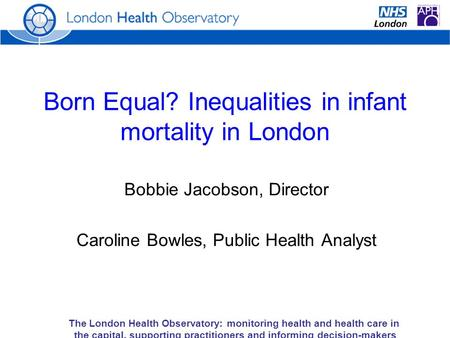 The London Health Observatory: monitoring health and health care in the capital, supporting practitioners and informing decision-makers Born Equal? Inequalities.