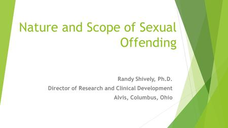 Nature and Scope of Sexual Offending Randy Shively, Ph.D. Director of Research and Clinical Development Alvis, Columbus, Ohio.