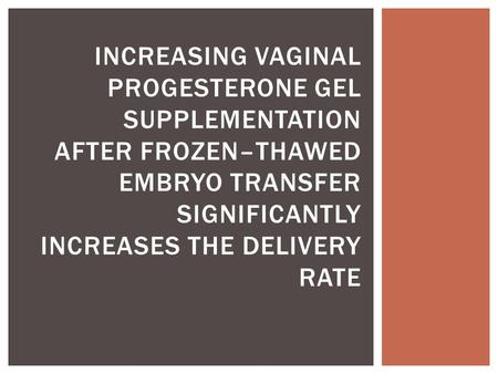 INCREASING VAGINAL PROGESTERONE GEL SUPPLEMENTATION AFTER FROZEN–THAWED EMBRYO TRANSFER SIGNIFICANTLY INCREASES THE DELIVERY RATE.