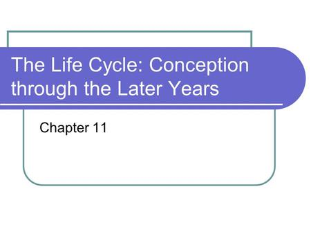 The Life Cycle: Conception through the Later Years Chapter 11.