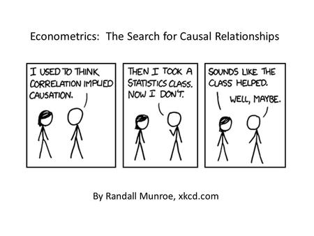 By Randall Munroe, xkcd.com Econometrics: The Search for Causal Relationships.