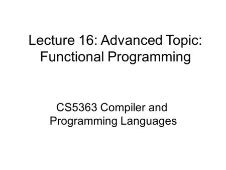 Lecture 16: Advanced Topic: Functional Programming CS5363 Compiler and Programming Languages.