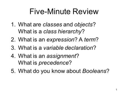 Five-Minute Review 1.What are classes and objects? What is a class hierarchy? 2.What is an expression? A term? 3.What is a variable declaration? 4.What.