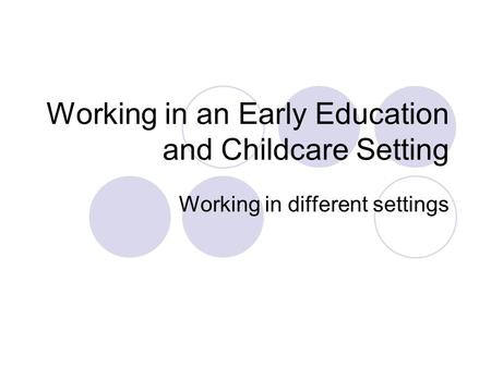 Working in an Early Education and Childcare Setting Working in different settings.