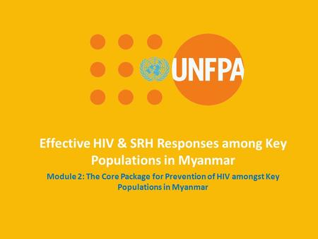 Effective HIV & SRH Responses among Key Populations in Myanmar Module 2: The Core Package for Prevention of HIV amongst Key Populations in Myanmar.