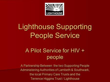 Lighthouse Supporting People Service A Pilot Service for HIV + people A Partnership Between the two Supporting People Administering Authorities of Lambeth.