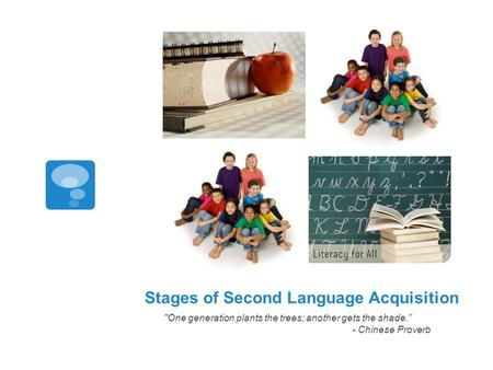 "Stages of Second Language Acquisition One generation plants the trees; another gets the shade."" - Chinese Proverb."