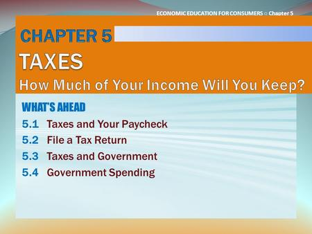 ECONOMIC EDUCATION FOR CONSUMERS ○ Chapter 5 WHAT'S AHEAD 5.1Taxes and Your Paycheck 5.2File a Tax Return 5.3Taxes and Government 5.4Government Spending.