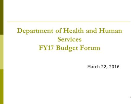 1 Department of Health and Human Services FY17 Budget Forum March 22, 2016.